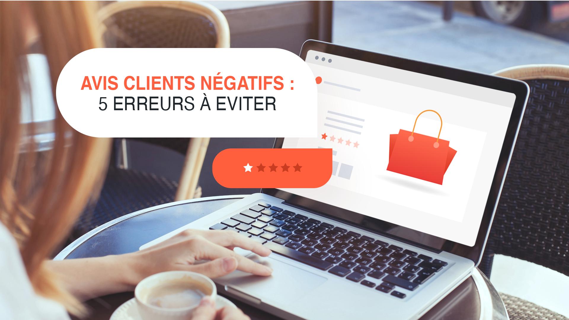 Avis clients négatifs : 5 erreurs à éviter
